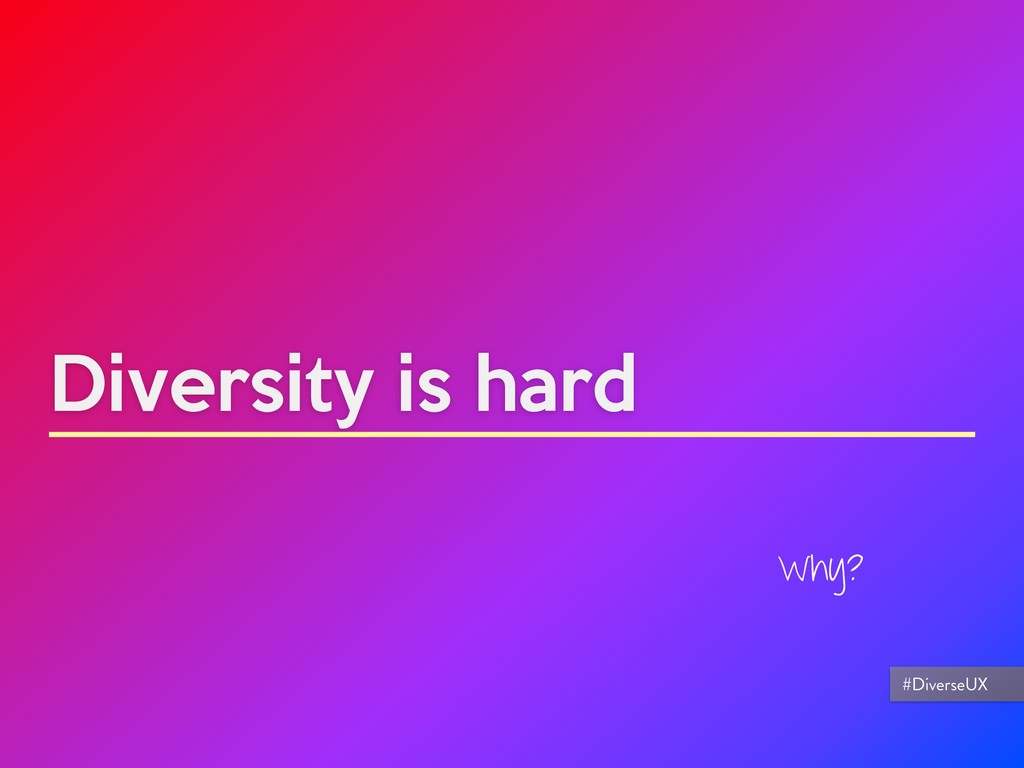 Diversity is hard Why? #DiverseUX