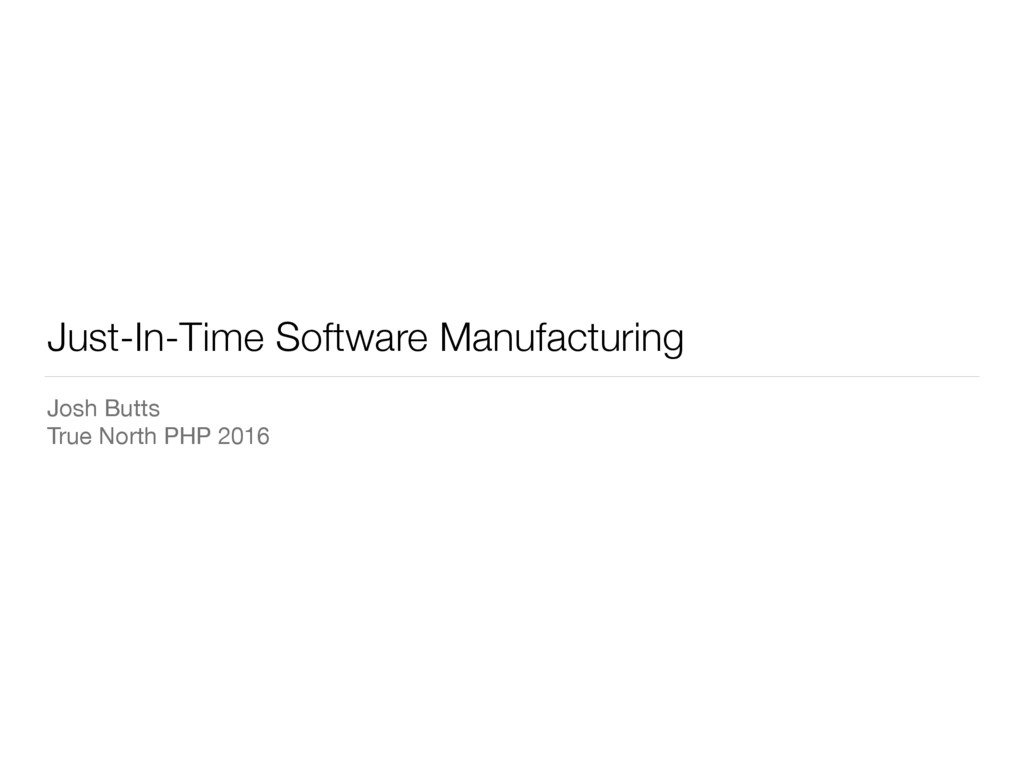 Just-In-Time Software Manufacturing Josh Butts ...