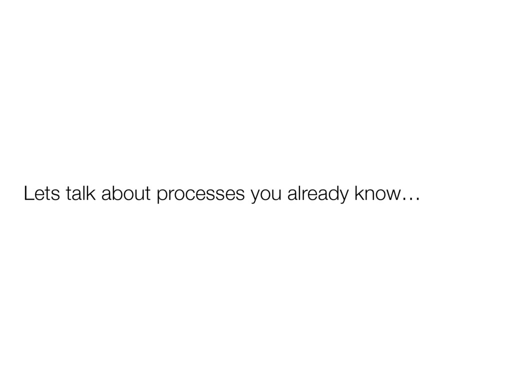 Lets talk about processes you already know…