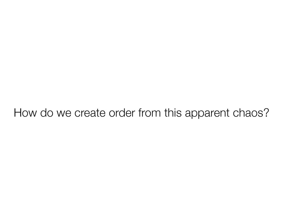 How do we create order from this apparent chaos?
