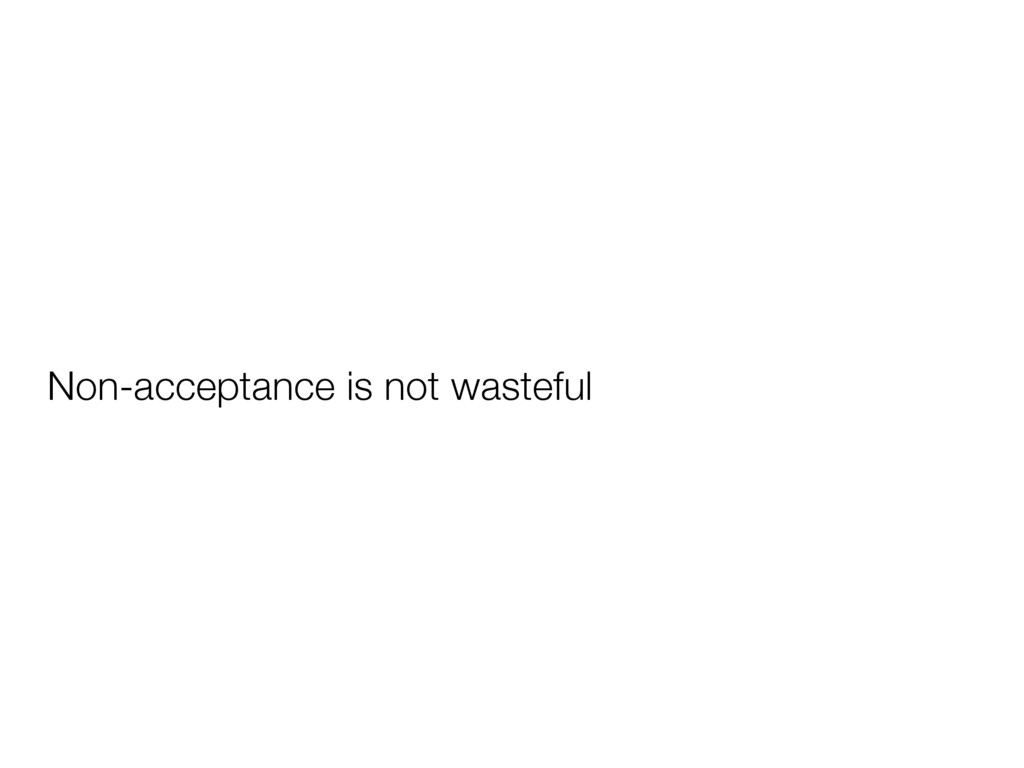 Non-acceptance is not wasteful
