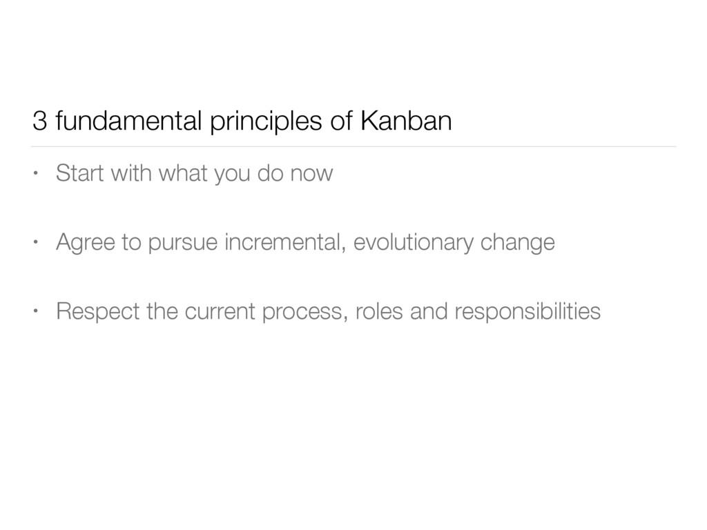 3 fundamental principles of Kanban • Start with...