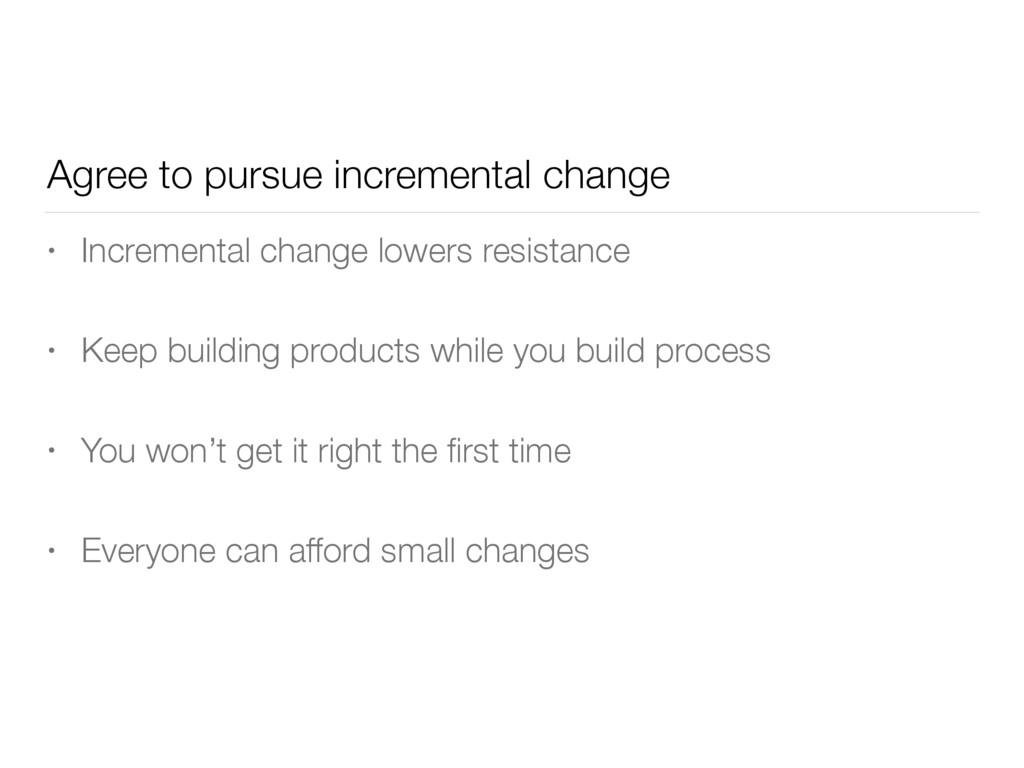 Agree to pursue incremental change • Incrementa...