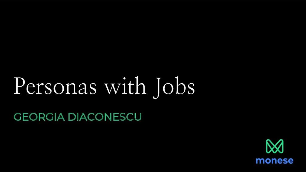 Personas with Jobs GEORGIA DIACONESCU