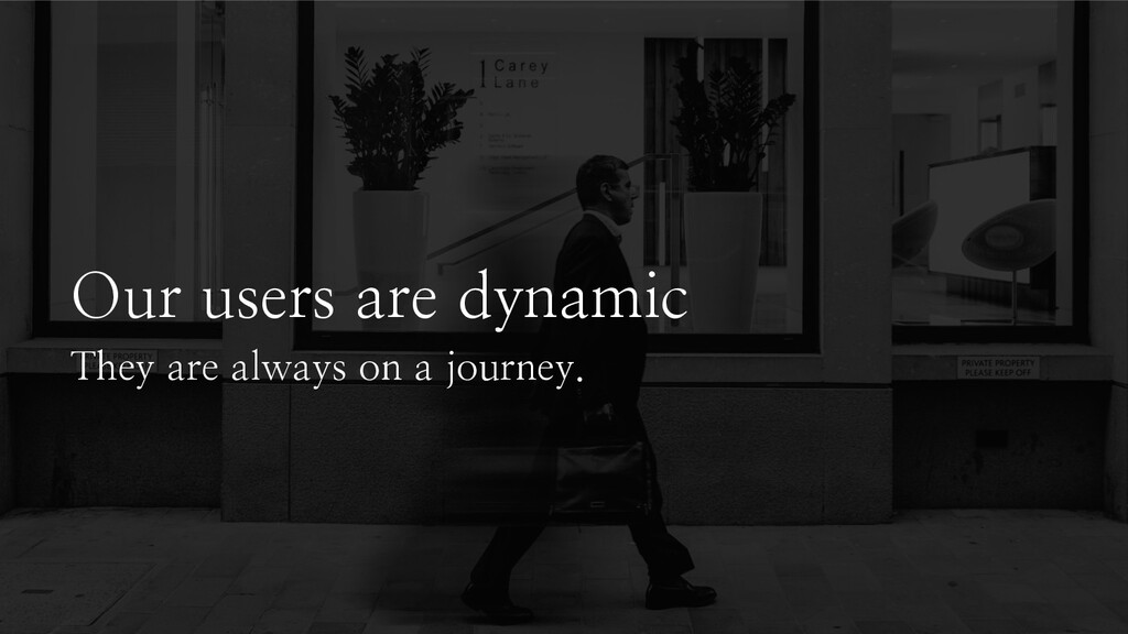 Our users are dynamic They are always on a jour...