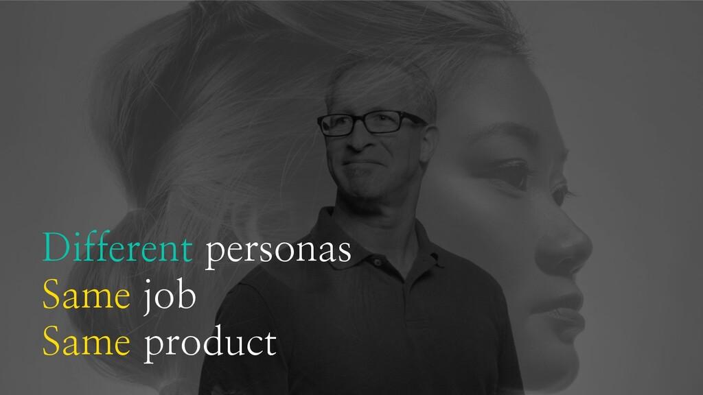 Different personas Same job Same product