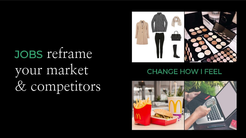 JOBS reframe your market & competitors CHANGE H...