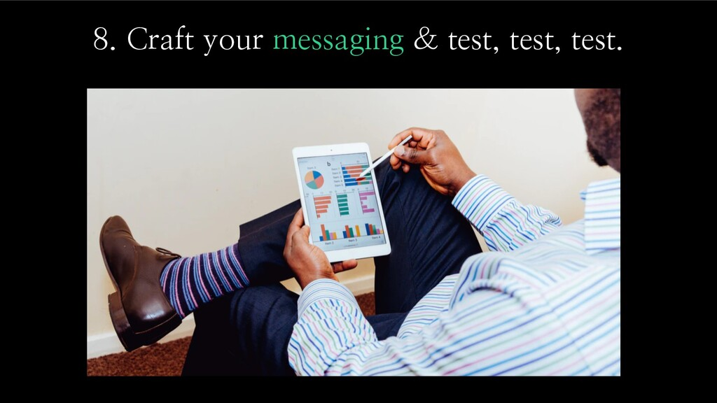8. Craft your messaging & test, test, test.