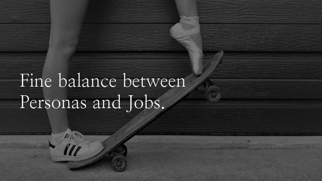 Fine balance between Personas and Jobs.