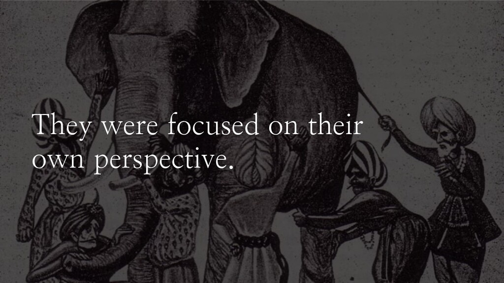 They were focused on their own perspective.