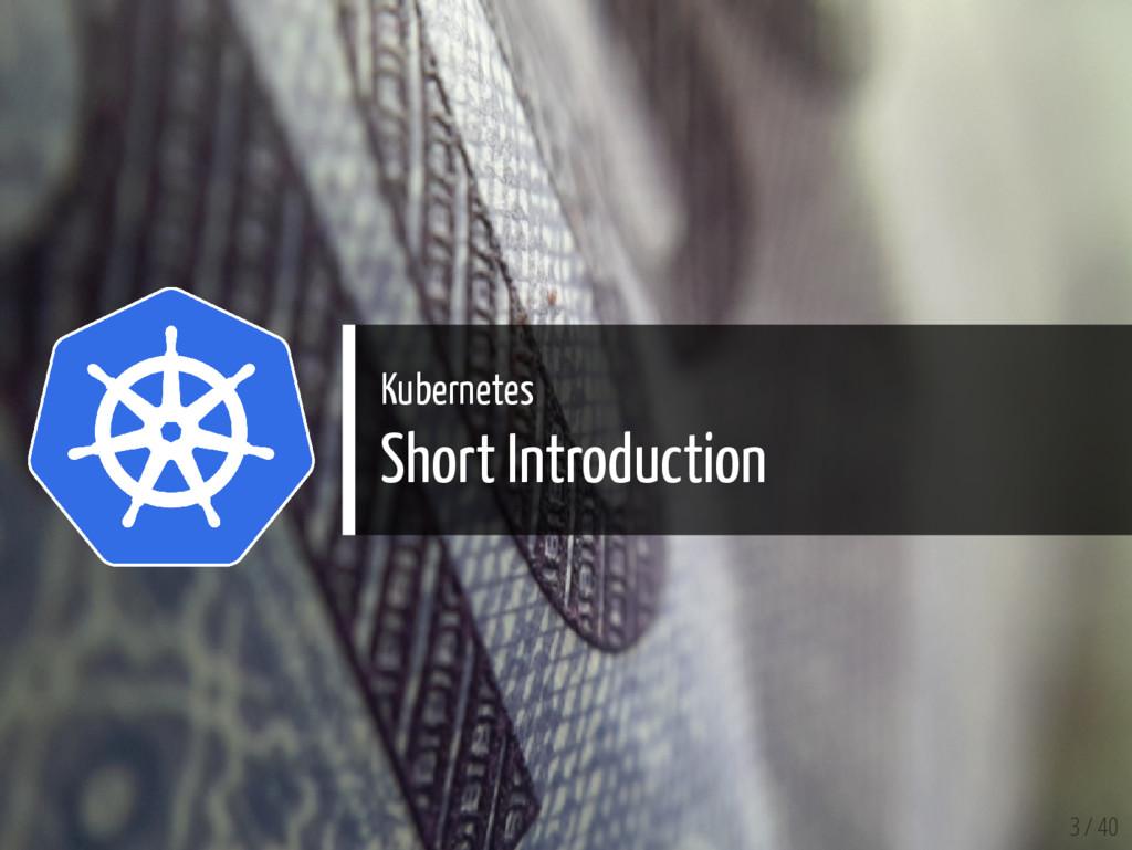 Kubernetes Short Introduction 3 / 40