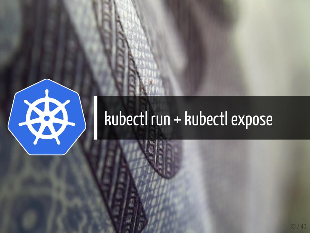 kubectl run + kubectl expose 32 / 40