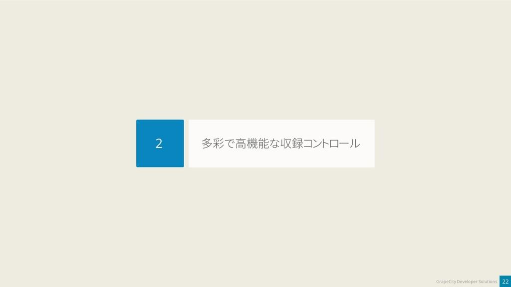 22 GrapeCity Developer Solutions 多彩で高機能な収録コントロー...