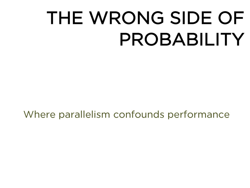THE WRONG SIDE OF PROBABILITY Where parallelism...