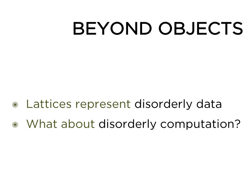 BEYOND OBJECTS ✺ Lattices represent disorderly ...