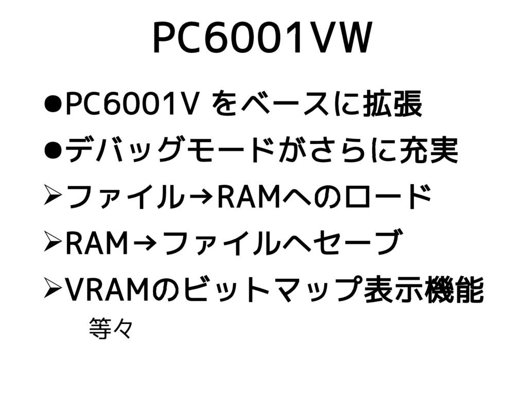 ●PC6001V をベースに拡張 ●デバッグモードがさらに充実 ➢ファイル→RAMへのロード ...