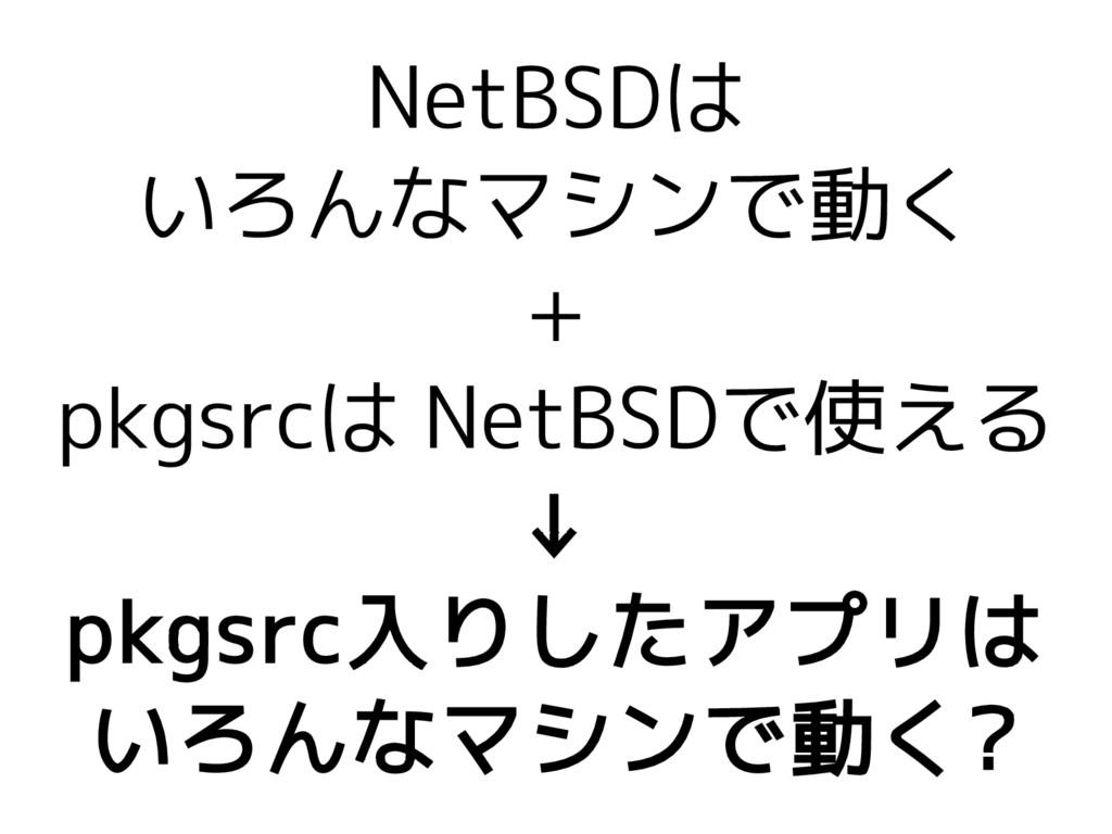 NetBSDは いろんなマシンで動く + pkgsrcは NetBSDで使える ↓ pkgsr...