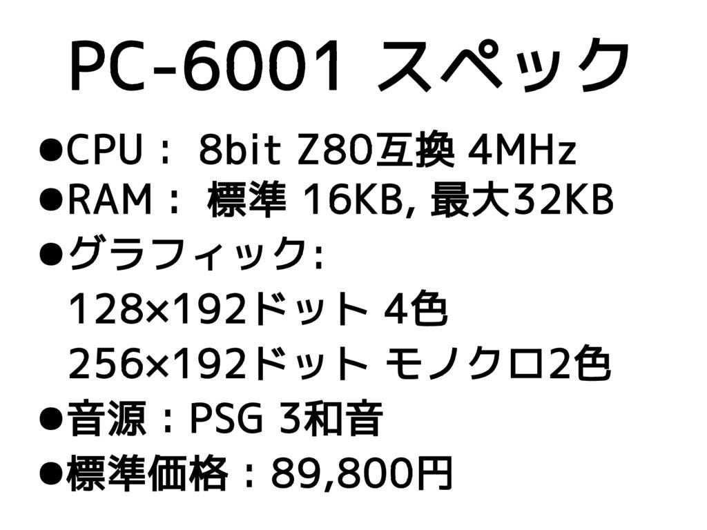 PC-6001 スペック ●CPU: 8bit Z80互換 4MHz ●RAM: 標準 16K...