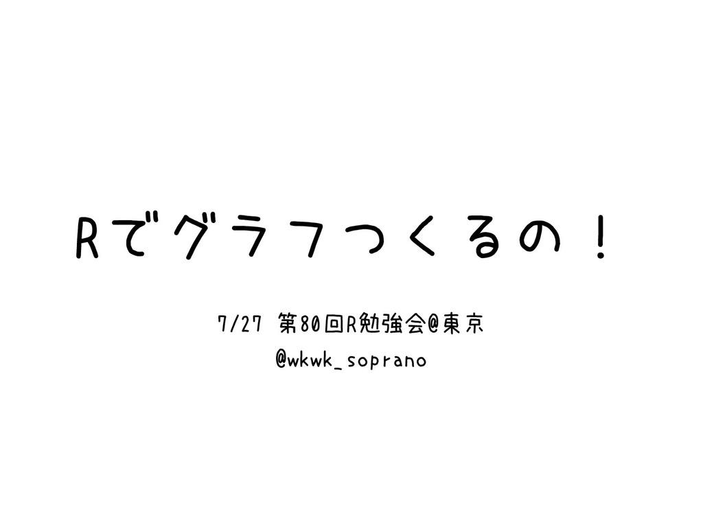 Rでグラフつくるの! 7/27 第80回R勉強会@東京 @wkwk_soprano