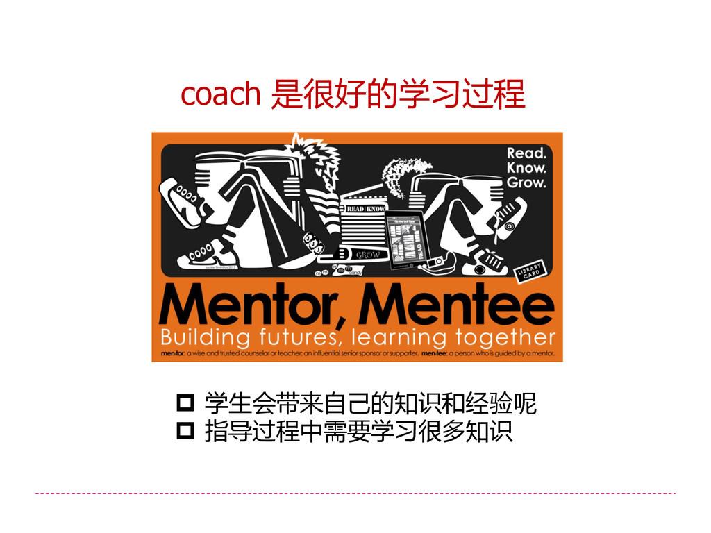 coach 是很好的学习过程  学生会带来自己的知识和经验呢  指导过程中需要学习很多知识