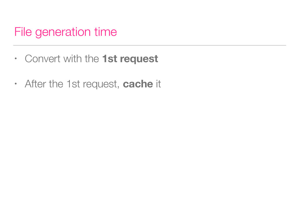 File generation time • Convert with the 1st req...