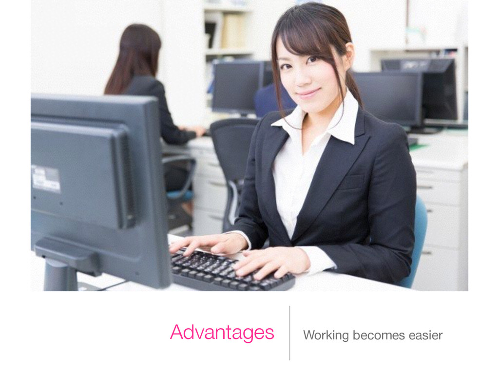 Advantages Working becomes easier