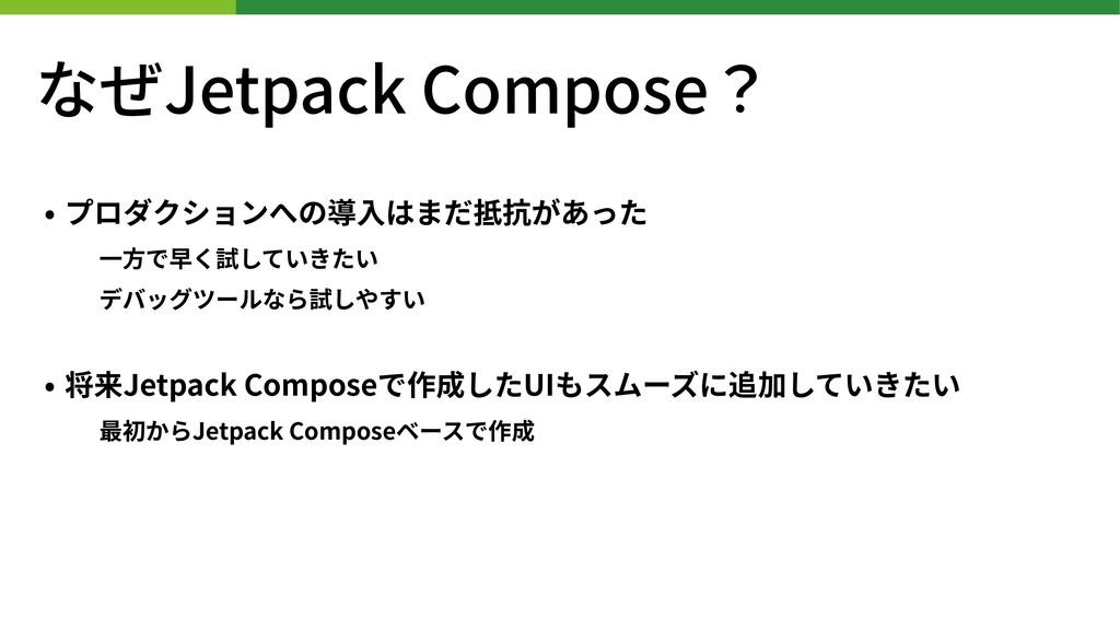 なぜJetpack Compose? • プロダクションへの導⼊はまだ抵抗があった ⼀⽅で早く...