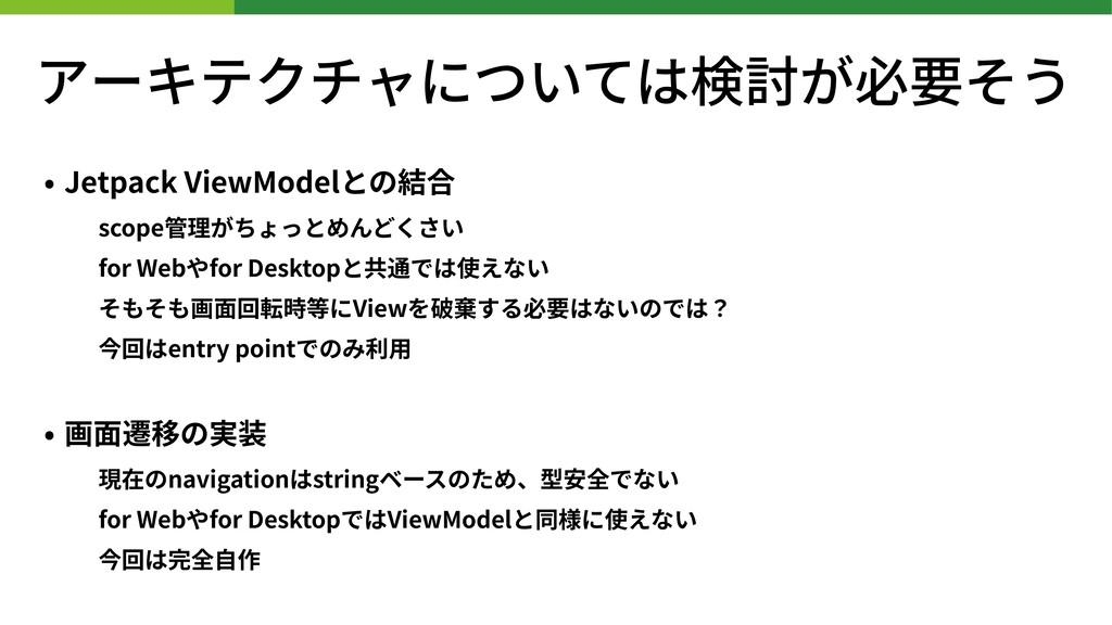 アーキテクチャについては検討が必要そう • Jetpack ViewModelとの結合 sco...