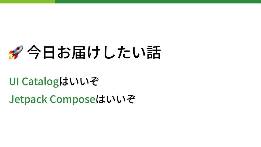 🚀 今⽇お届けしたい話 UI Catalogはいいぞ Jetpack Composeはいいぞ
