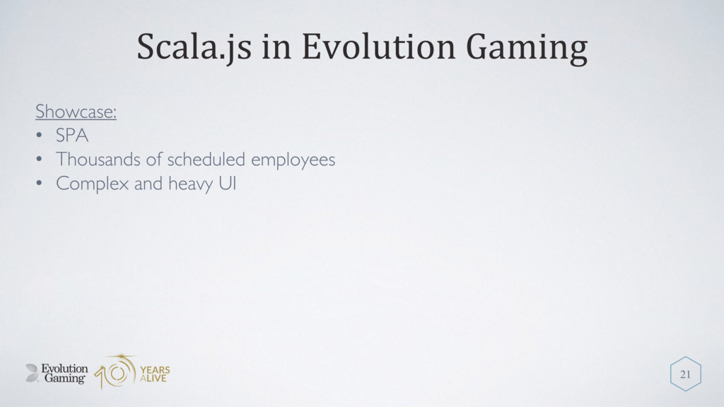 Scala.js in Evolution Gaming Showcase: • SPA • ...