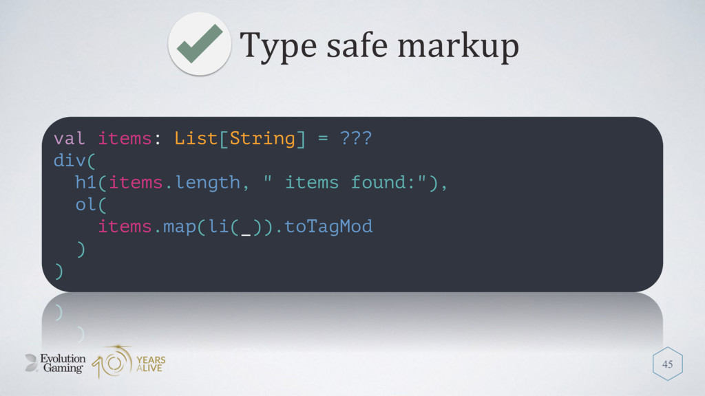 Type safe markup 45 val items: List[String] = ?...