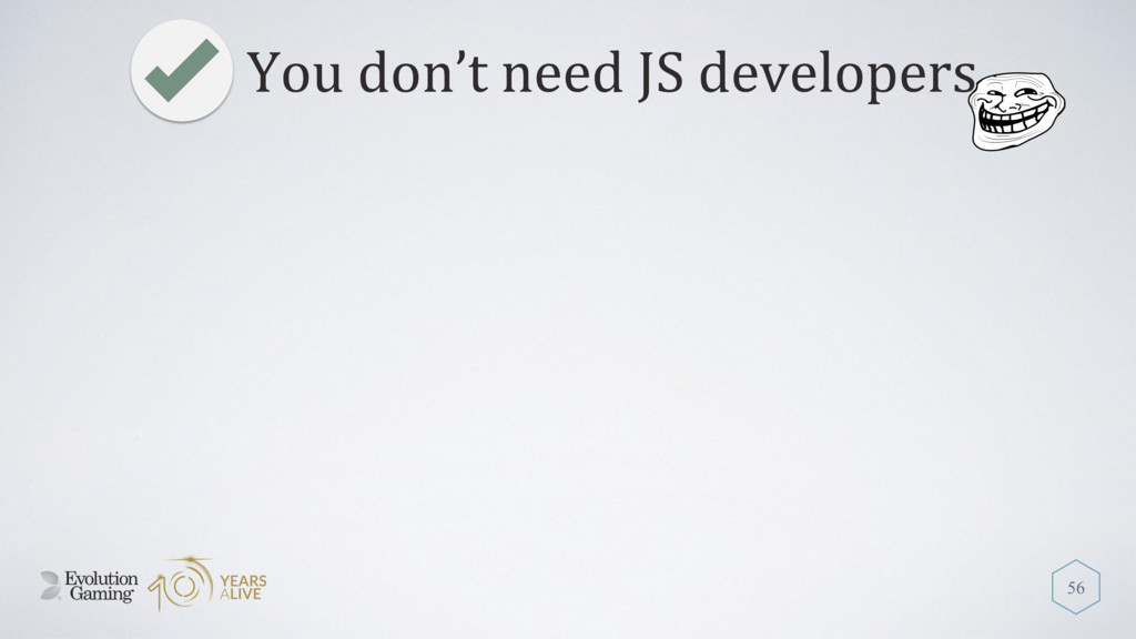 You don't need JS developers 56