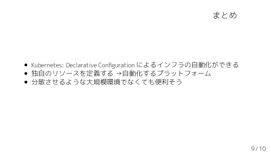 まとめ • Kubernetes: Declarative Configuration による...