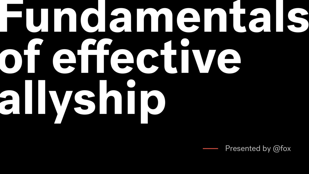 Fundamentals of effective allyship Presented by ...