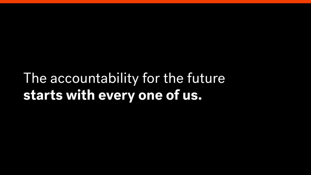 The accountability for the future starts with e...