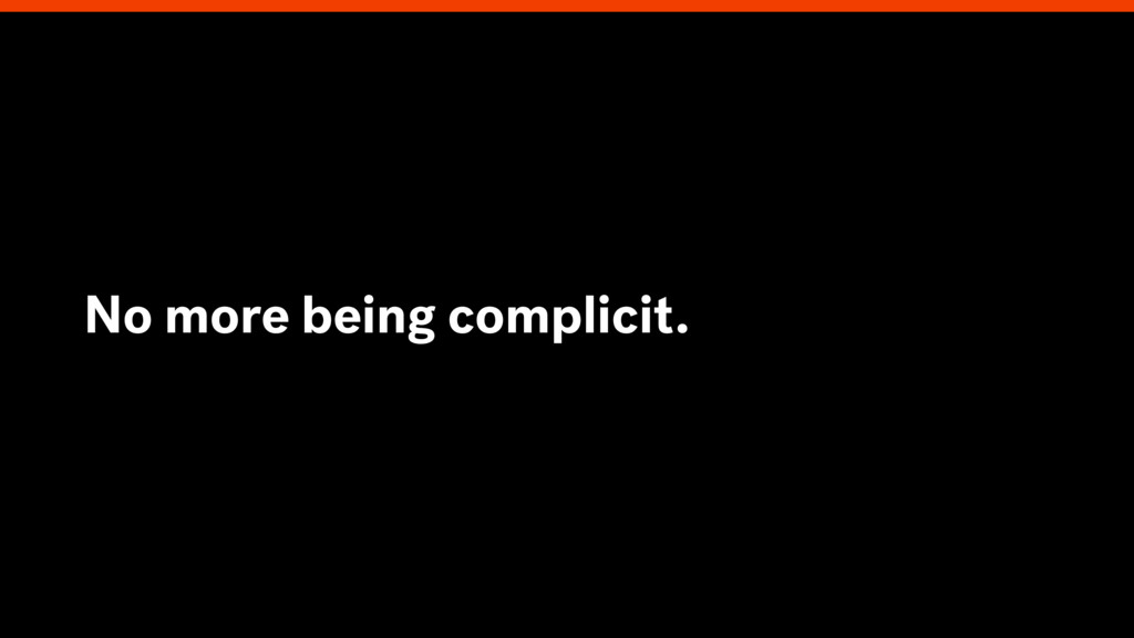 No more being complicit.