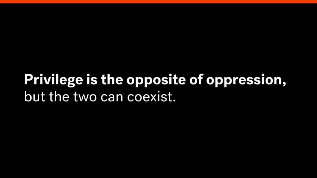 Privilege is the opposite of oppression, but th...