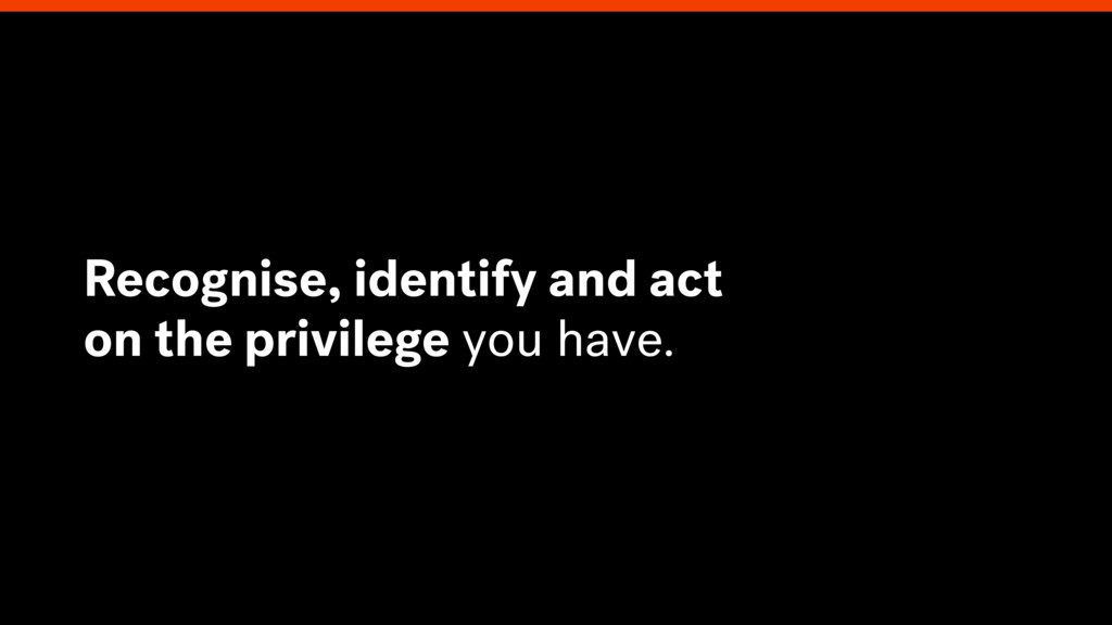 Recognise, identify and act on the privilege yo...