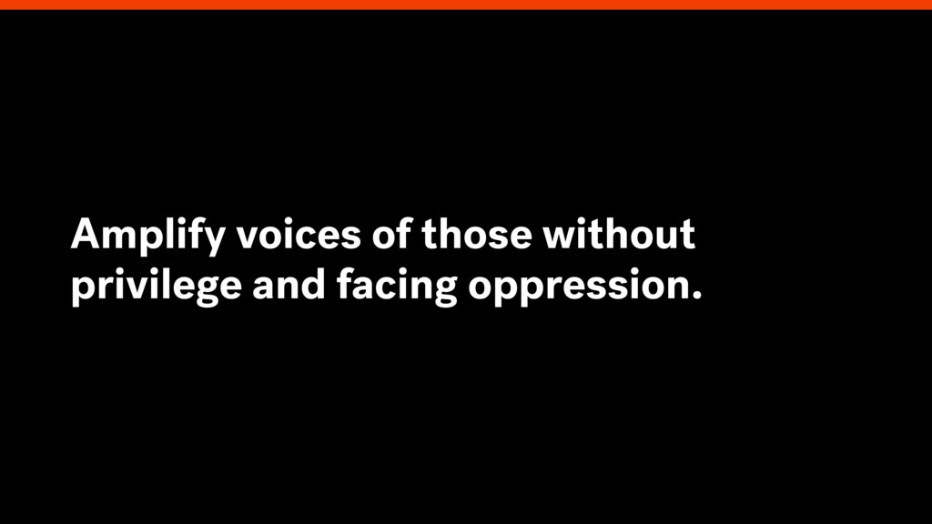 Amplify voices of those without privilege and f...