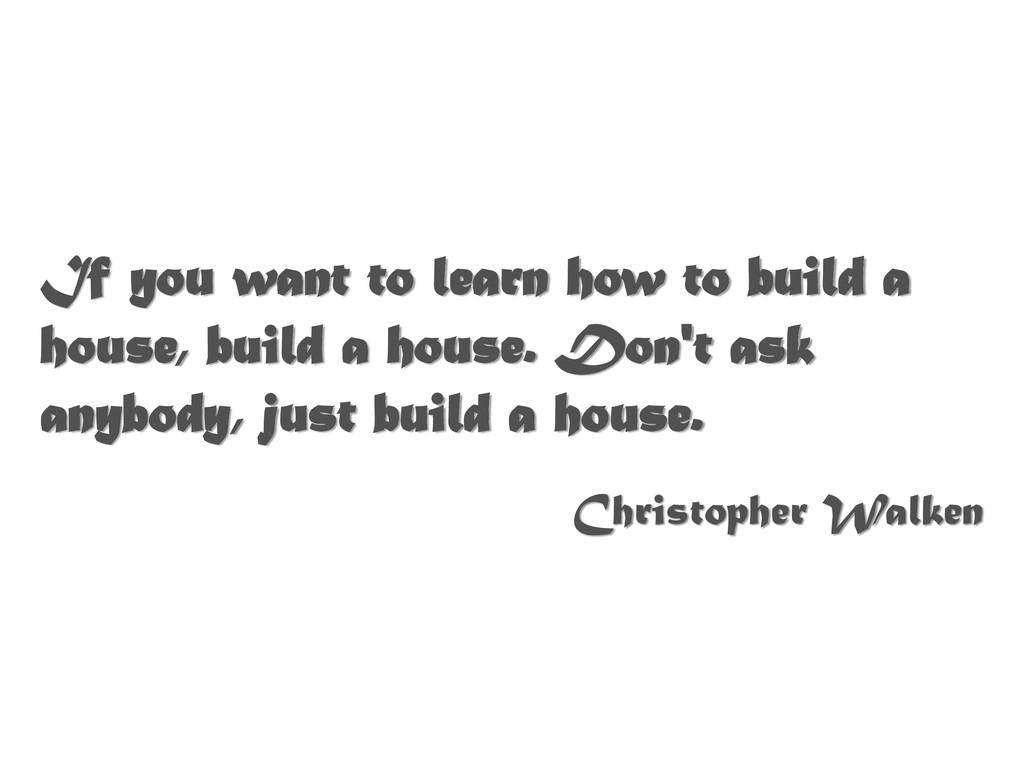 If you want to learn how to build a house, buil...