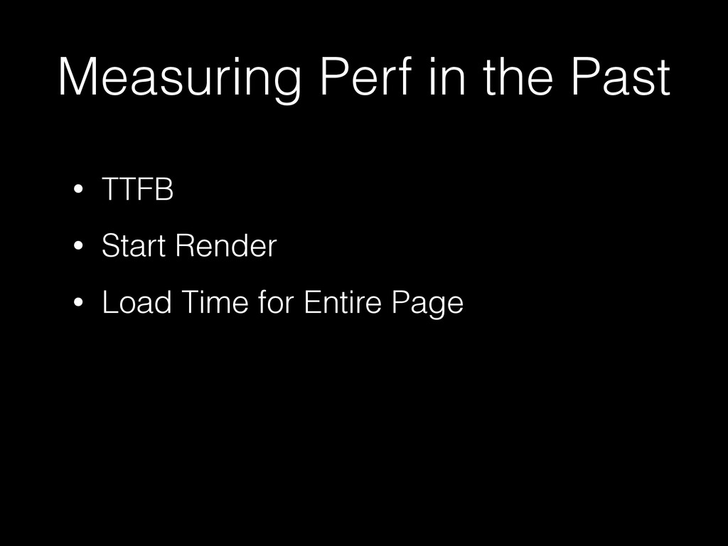 Measuring Perf in the Past • TTFB • Start Rende...