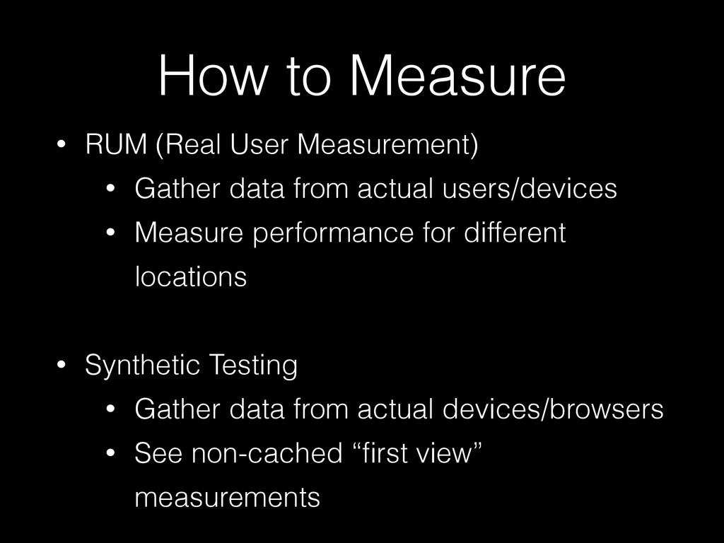 How to Measure • RUM (Real User Measurement) • ...