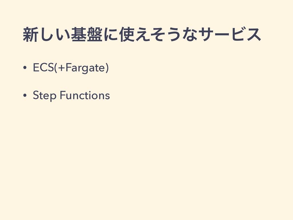 ৽͍͠ج൫ʹ͑ͦ͏ͳαʔϏε • ECS(+Fargate) • Step Functions