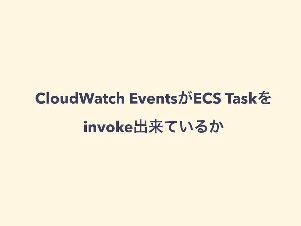 CloudWatch Events͕ECS TaskΛ invokeग़དྷ͍ͯΔ͔