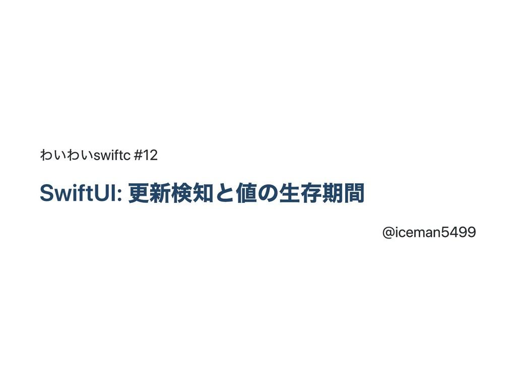 わいわいswiftc #12 SwiftUI: 更新検知と値の生存期間 @iceman5499