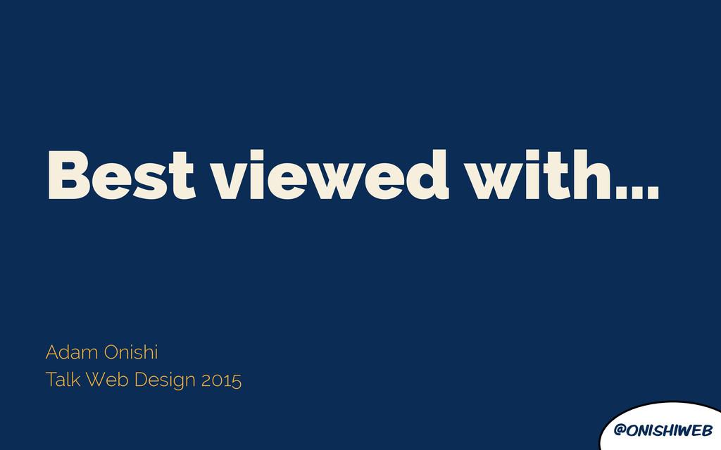 @onishiweb Best viewed with… Adam Onishi Talk W...