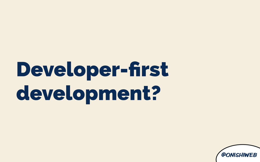 @onishiweb Developer-first development?