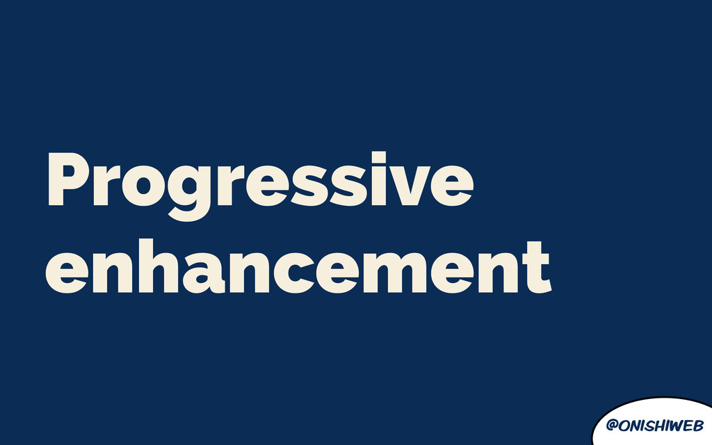 @onishiweb Progressive enhancement