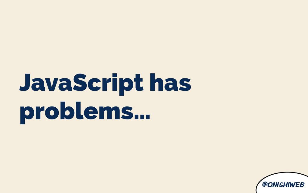 @onishiweb JavaScript has problems…