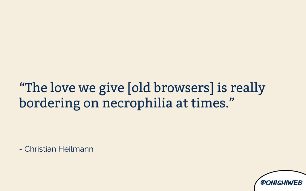 "@onishiweb ""The love we give [old browsers] is ..."